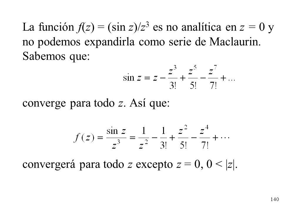 140 La función f(z) = (sin z)/z 3 es no analítica en z = 0 y no podemos expandirla como serie de Maclaurin. Sabemos que: converge para todo z. Así que