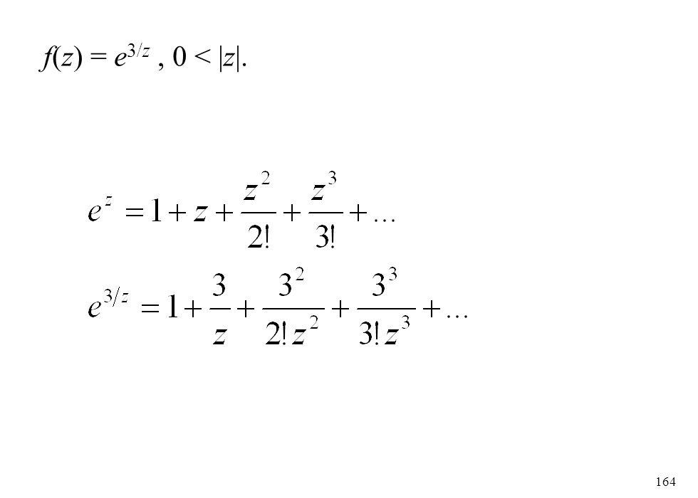 164 f(z) = e 3/z, 0 < |z|.