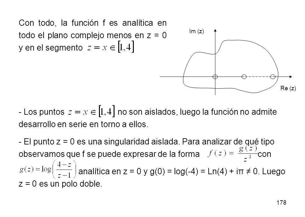178 Con todo, la función f es analítica en todo el plano complejo menos en z = 0 y en el segmento Re (z) Im (z) - Los puntos no son aislados, luego la