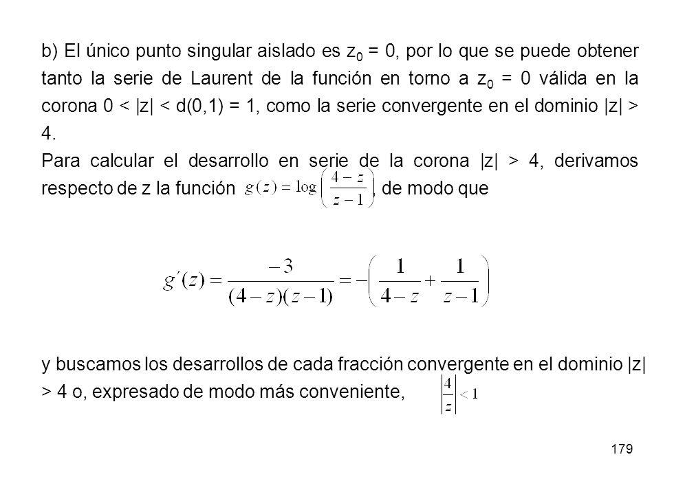 179 b) El único punto singular aislado es z 0 = 0, por lo que se puede obtener tanto la serie de Laurent de la función en torno a z 0 = 0 válida en la