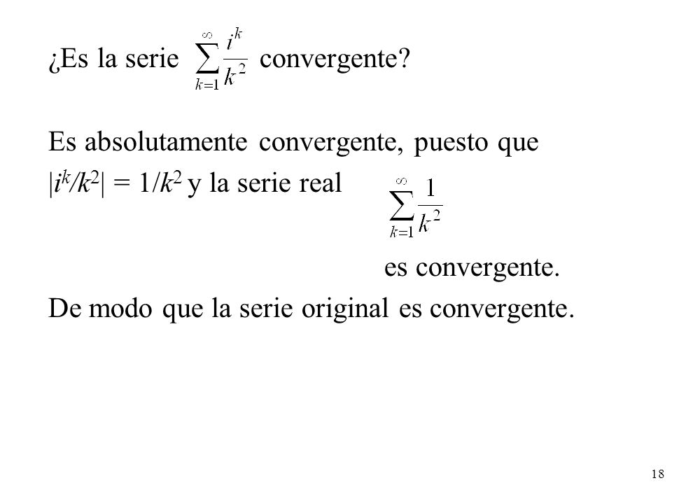 18 ¿Es la serie convergente? Es absolutamente convergente, puesto que |i k /k 2 | = 1/k 2 y la serie real es convergente. De modo que la serie origina