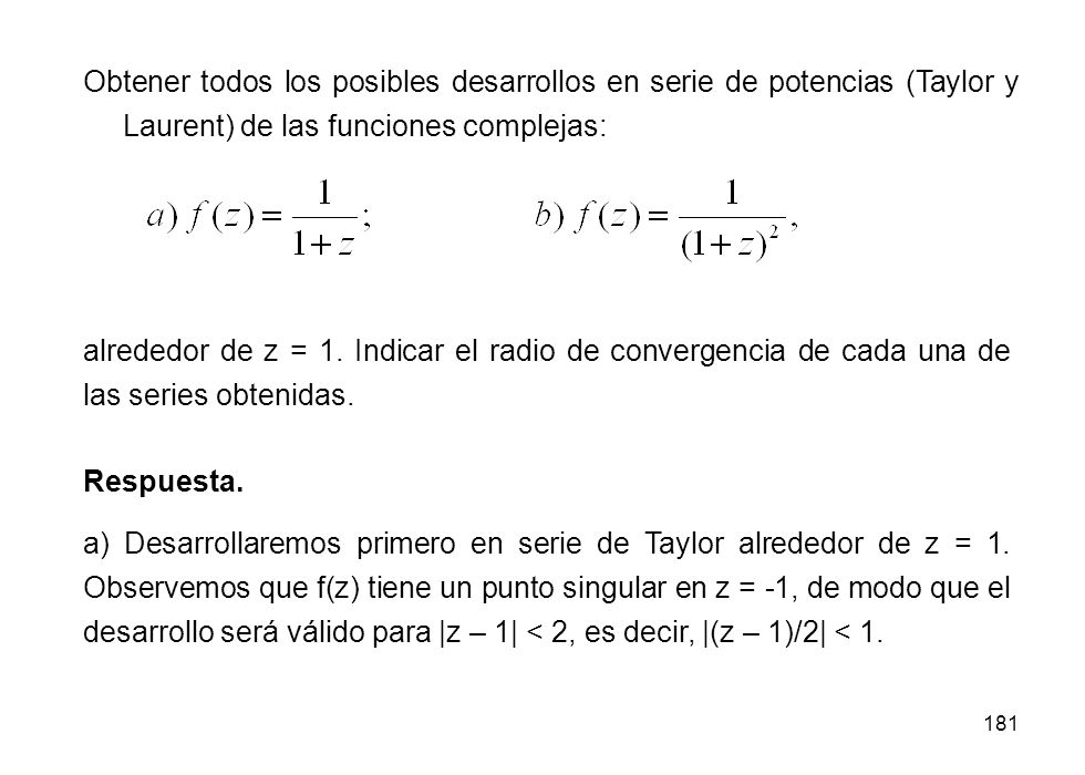 181 Obtener todos los posibles desarrollos en serie de potencias (Taylor y Laurent) de las funciones complejas: Respuesta. a) Desarrollaremos primero