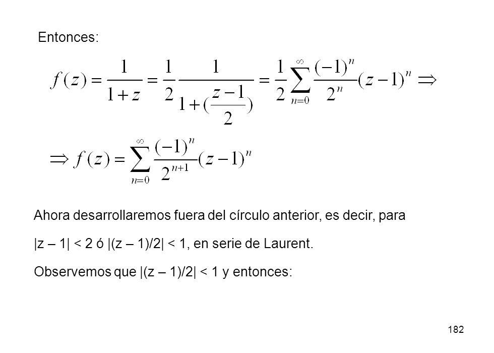 182 Entonces: Ahora desarrollaremos fuera del círculo anterior, es decir, para |z – 1| < 2 ó |(z – 1)/2| < 1, en serie de Laurent. Observemos que |(z