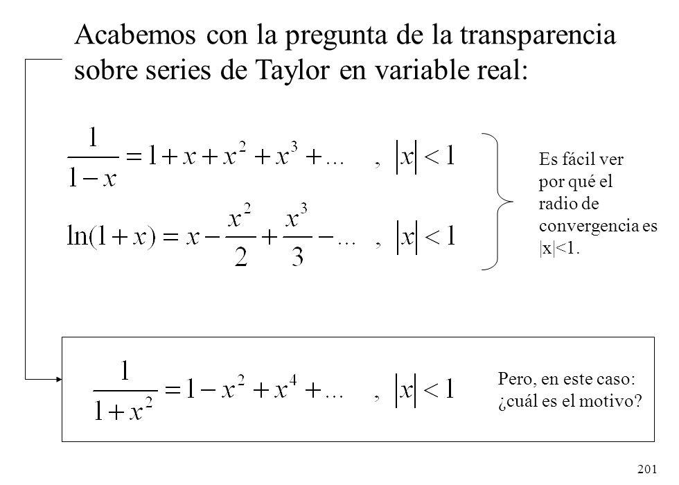 201 Acabemos con la pregunta de la transparencia sobre series de Taylor en variable real: Es fácil ver por qué el radio de convergencia es |x|<1. Pero