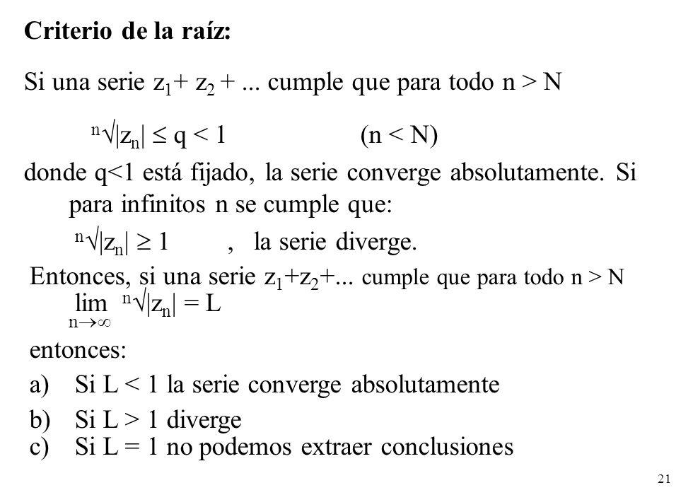 21 Criterio de la raíz: Si una serie z 1 + z 2 +... cumple que para todo n > N n |z n | q < 1 (n < N) donde q<1 está fijado, la serie converge absolut