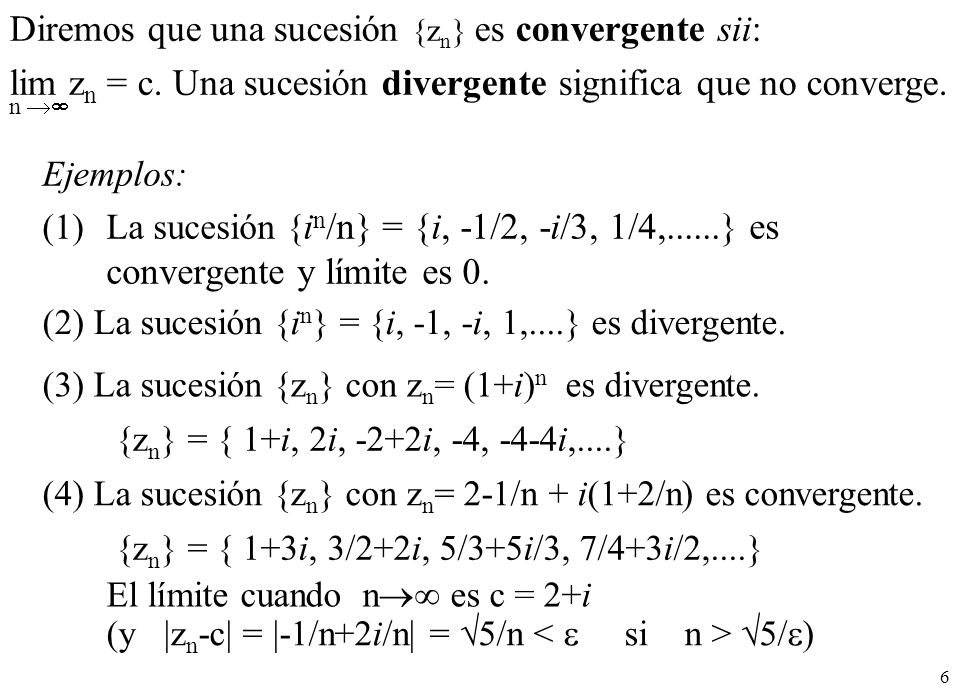 6 Ejemplos: (1)La sucesión { i n /n} = {i, -1/2, -i/3, 1/4,......} es convergente y límite es 0. (2) La sucesión {i n } = {i, -1, -i, 1,....} es diver