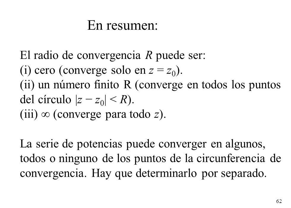 62 El radio de convergencia R puede ser: (i) cero (converge solo en z = z 0 ). (ii) un número finito R (converge en todos los puntos del círculo |z z