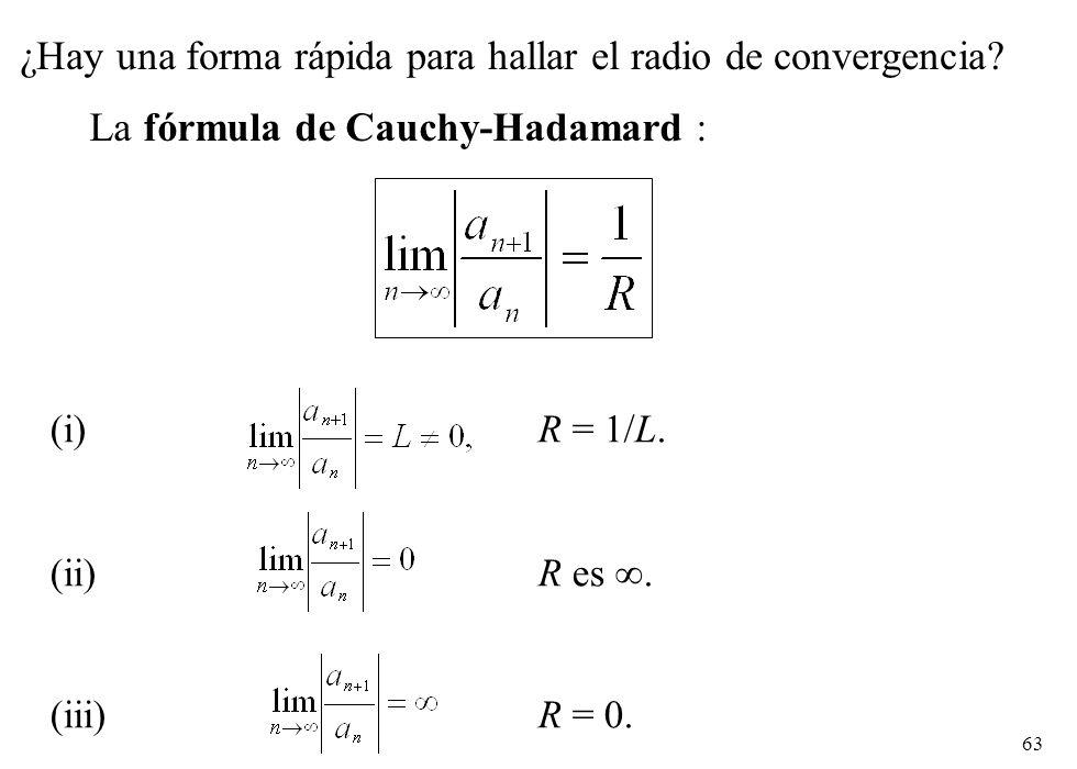 63 ¿Hay una forma rápida para hallar el radio de convergencia? La fórmula de Cauchy-Hadamard : (i) R = 1/L. (ii) R es. (iii)R = 0.