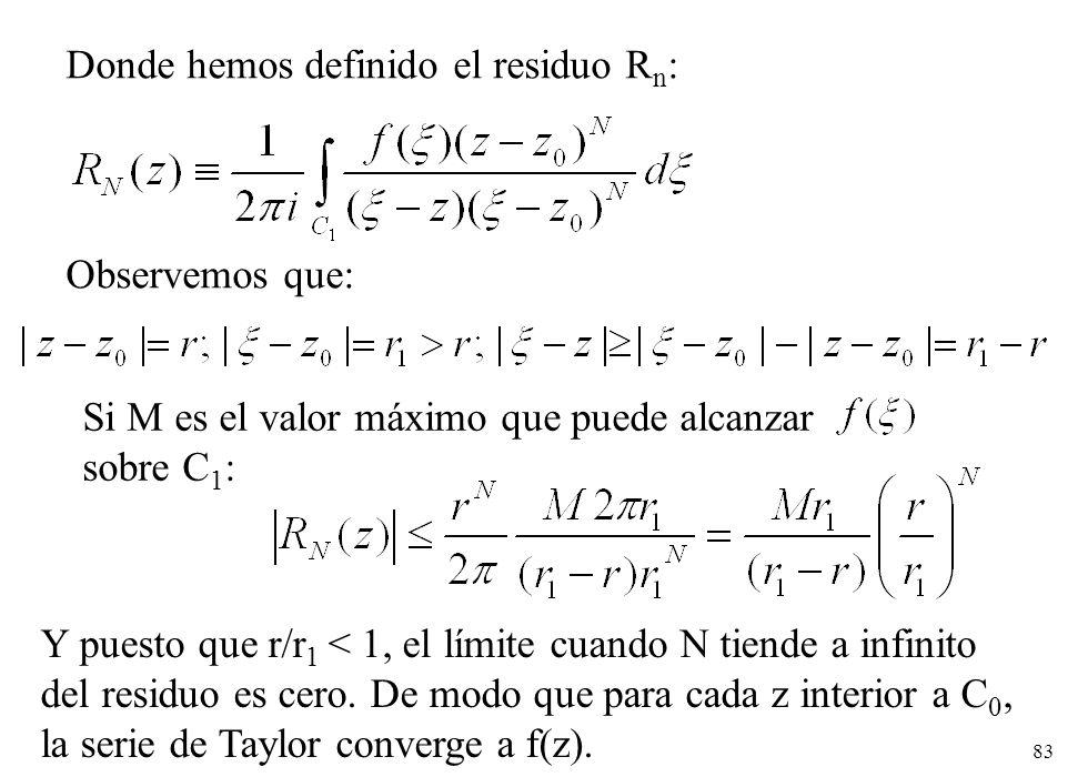 83 Donde hemos definido el residuo R n : Observemos que: Si M es el valor máximo que puede alcanzar sobre C 1 : Y puesto que r/r 1 < 1, el límite cuan