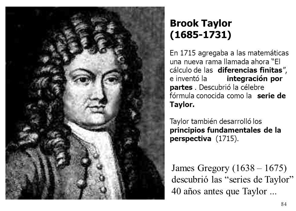 84 Brook Taylor (1685-1731) En 1715 agregaba a las matemáticas una nueva rama llamada ahora El cálculo de lasdiferencias finitas, e inventó laintegrac