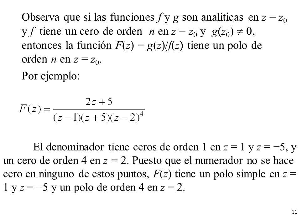 11 Observa que si las funciones f y g son analíticas en z = z 0 y f tiene un cero de orden n en z = z 0 y g(z 0 ) 0, entonces la función F(z) = g(z)/f(z) tiene un polo de orden n en z = z 0.
