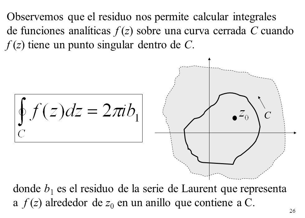 26 Observemos que el residuo nos permite calcular integrales de funciones analíticas f (z) sobre una curva cerrada C cuando f (z) tiene un punto singular dentro de C.