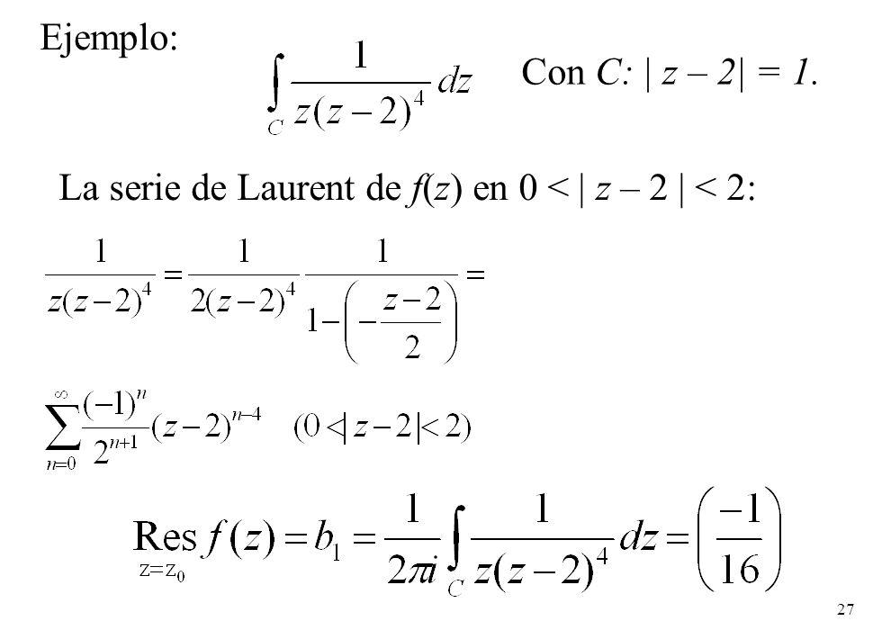 27 La serie de Laurent de f(z) en 0 < | z – 2 | < 2: Con C: | z – 2| = 1. Ejemplo: