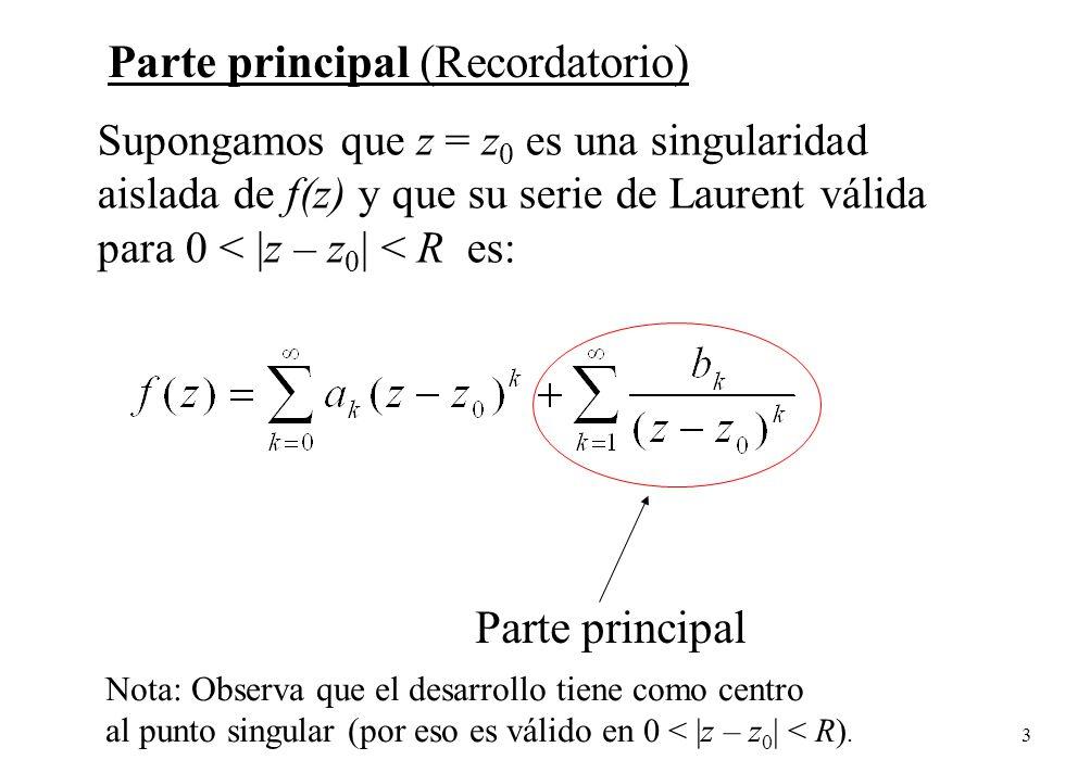 3 Supongamos que z = z 0 es una singularidad aislada de f(z) y que su serie de Laurent válida para 0 < |z – z 0 | < R es: Parte principal Parte principal (Recordatorio) Nota: Observa que el desarrollo tiene como centro al punto singular (por eso es válido en 0 < |z – z 0 | < R).