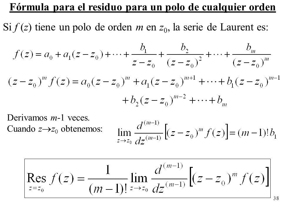 38 Fórmula para el residuo para un polo de cualquier orden Si f (z) tiene un polo de orden m en z 0, la serie de Laurent es: Derivamos m-1 veces.