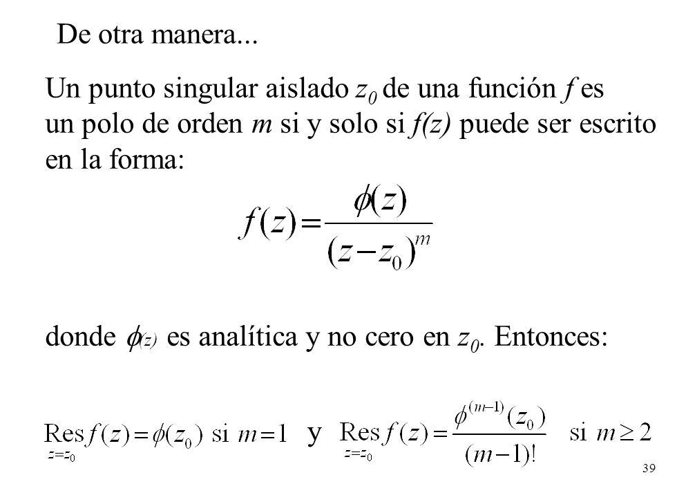39 Un punto singular aislado z 0 de una función f es un polo de orden m si y solo si f(z) puede ser escrito en la forma: donde (z) es analítica y no cero en z 0.