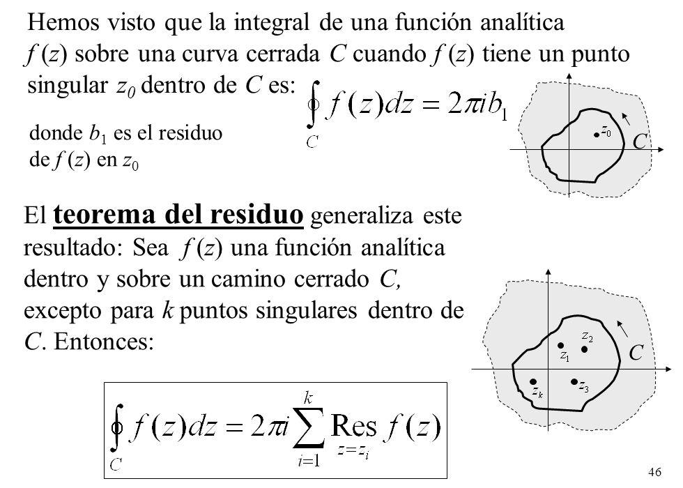 46 Hemos visto que la integral de una función analítica f (z) sobre una curva cerrada C cuando f (z) tiene un punto singular z 0 dentro de C es: C donde b 1 es el residuo de f (z) en z 0 C El teorema del residuo generaliza este resultado: Sea f (z) una función analítica dentro y sobre un camino cerrado C, excepto para k puntos singulares dentro de C.