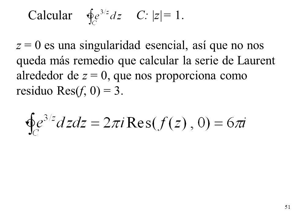 51 z = 0 es una singularidad esencial, así que no nos queda más remedio que calcular la serie de Laurent alrededor de z = 0, que nos proporciona como residuo Res(f, 0) = 3.
