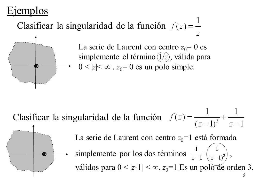 6 Ejemplos Clasificar la singularidad de la función La serie de Laurent con centro z 0 = 0 es simplemente el término 1/z, válida para 0 < |z|<.