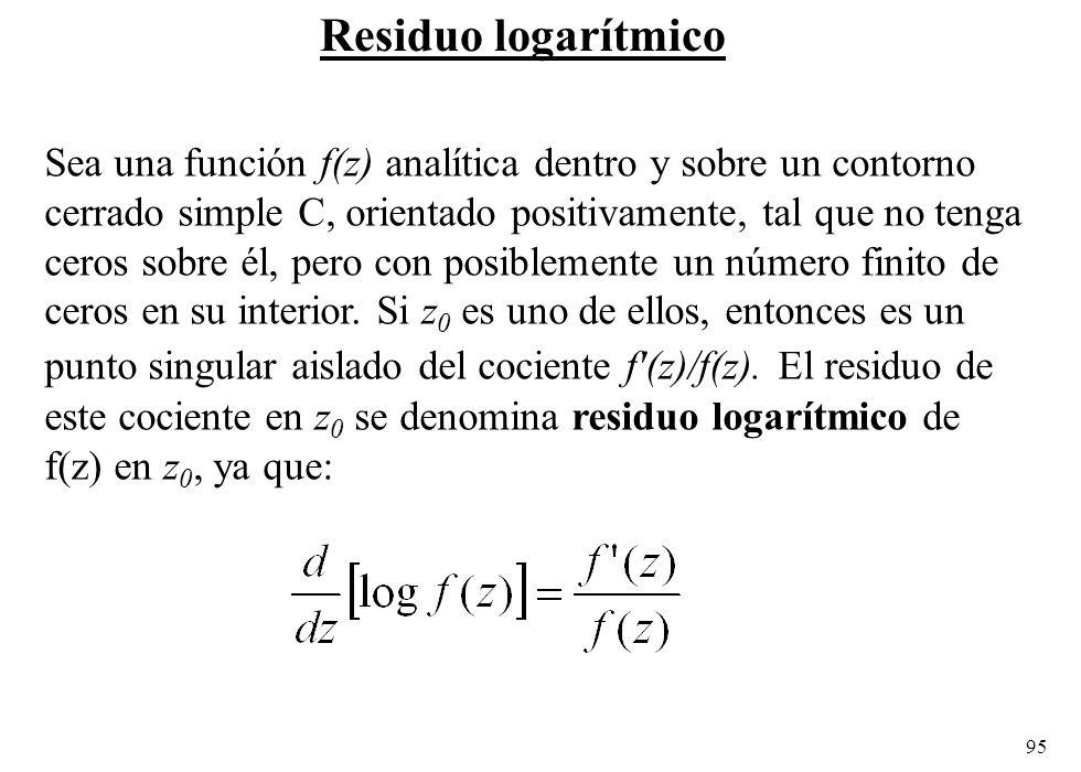 95 Residuo logarítmico Sea una función f(z) analítica dentro y sobre un contorno cerrado simple C, orientado positivamente, tal que no tenga ceros sobre él, pero con posiblemente un número finito de ceros en su interior.