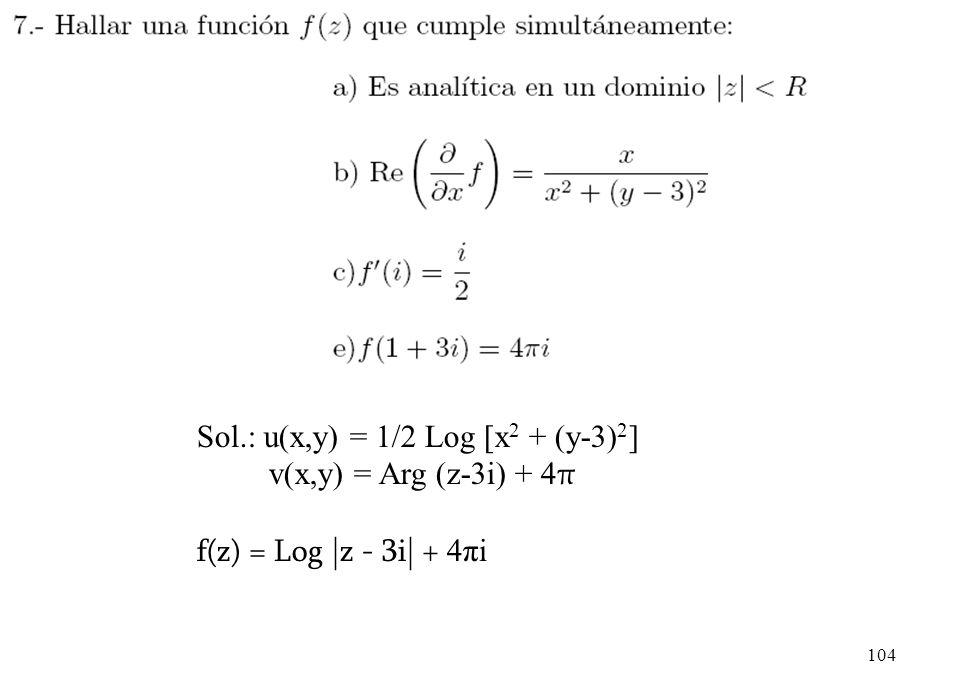 104 Sol.: u(x,y) = 1/2 Log [x 2 + (y-3) 2 ] v(x,y) = Arg (z-3i) + 4 π f(z) = Log |z - 3i| + 4πi
