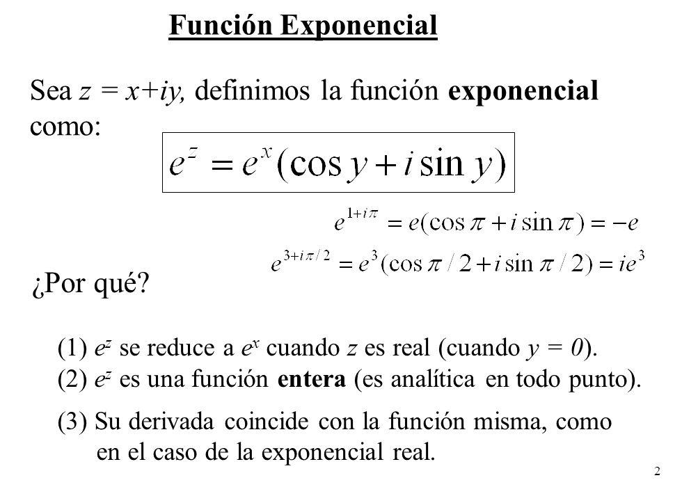 2 Función Exponencial Sea z = x+iy, definimos la función exponencial como: ¿Por qué? (1) e z se reduce a e x cuando z es real (cuando y = 0). (2) e z