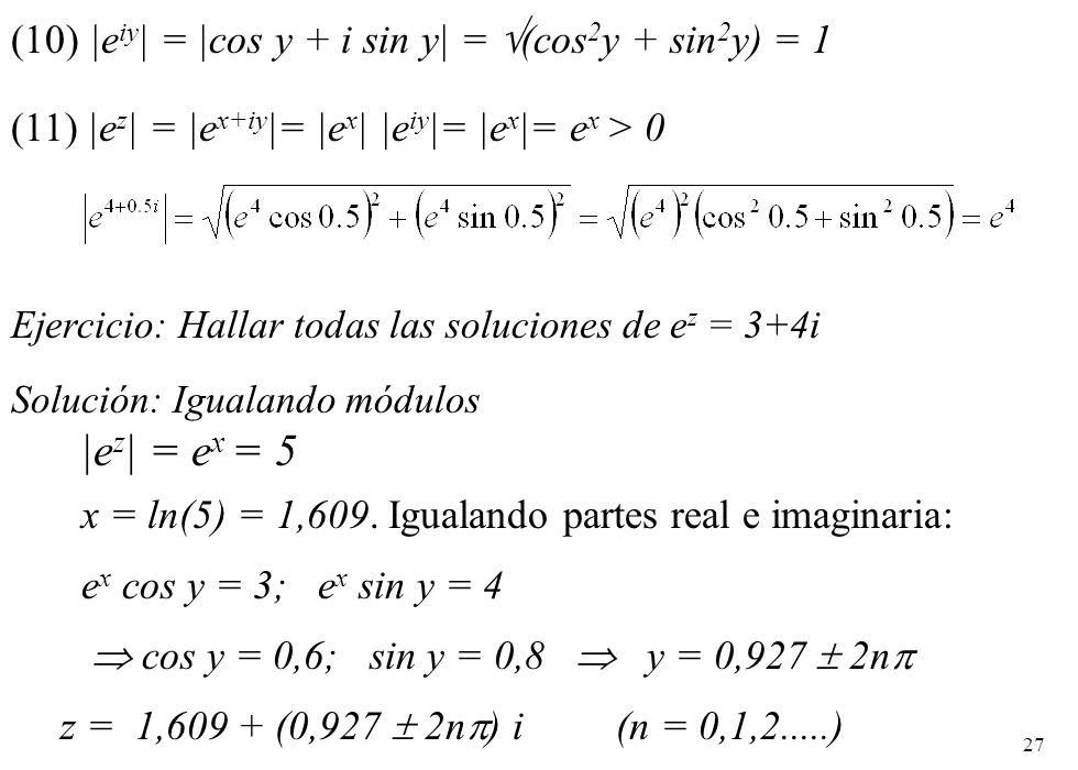 27 Ejercicio: Hallar todas las soluciones de e z = 3+4i Solución: Igualando módulos |e z | = e x = 5 x = ln(5) = 1,609. Igualando partes real e imagin