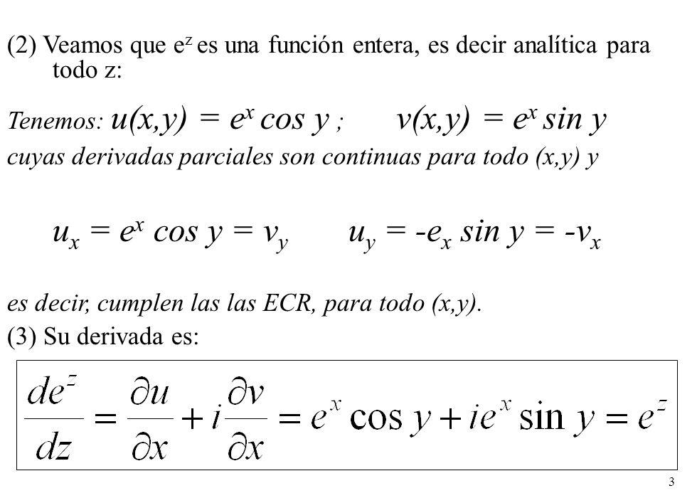 3 (2) Veamos que e z es una función entera, es decir analítica para todo z: Tenemos: u(x,y) = e x cos y ; v(x,y) = e x sin y cuyas derivadas parciales