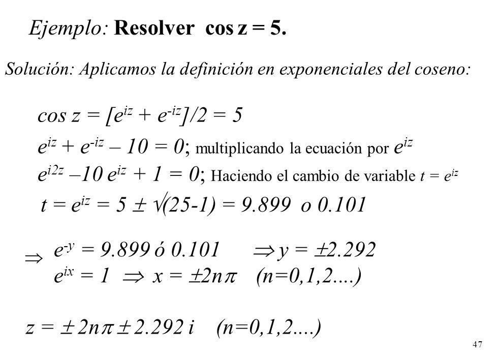 47 Ejemplo: Resolver cos z = 5. Solución: Aplicamos la definición en exponenciales del coseno: cos z = [e iz + e -iz ]/2 = 5 e iz + e -iz – 10 = 0; mu