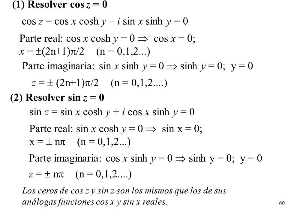 60 (1) Resolver cos z = 0 cos z = cos x cosh y – i sin x sinh y = 0 Parte real: cos x cosh y = 0 cos x = 0; x = (2n+1) /2 (n = 0,1,2...) Parte imagina