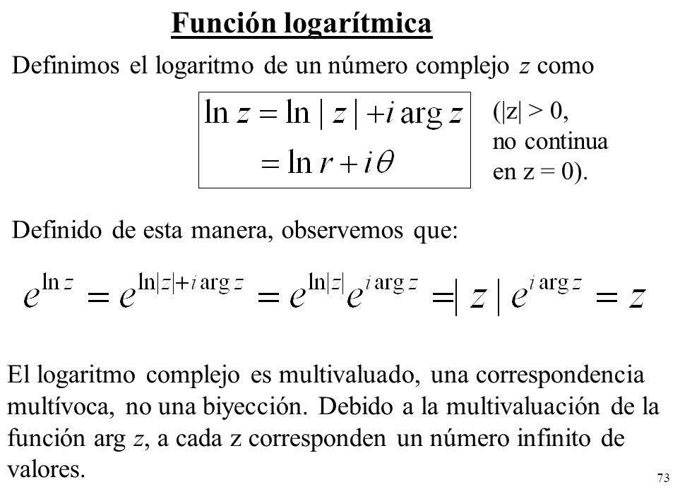 73 Función logarítmica Definimos el logaritmo de un número complejo z como Definido de esta manera, observemos que: El logaritmo complejo es multivalu
