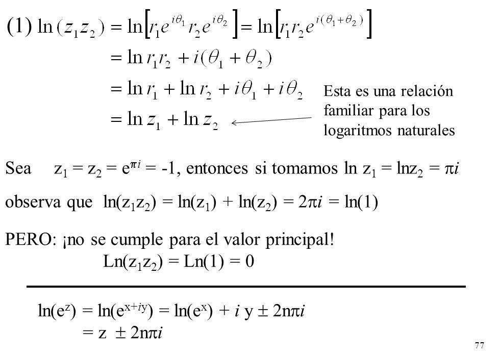 77 (1) Esta es una relación familiar para los logaritmos naturales Sea z 1 = z 2 = e i = -1, entonces si tomamos ln z 1 = lnz 2 = i PERO: ¡no se cumpl
