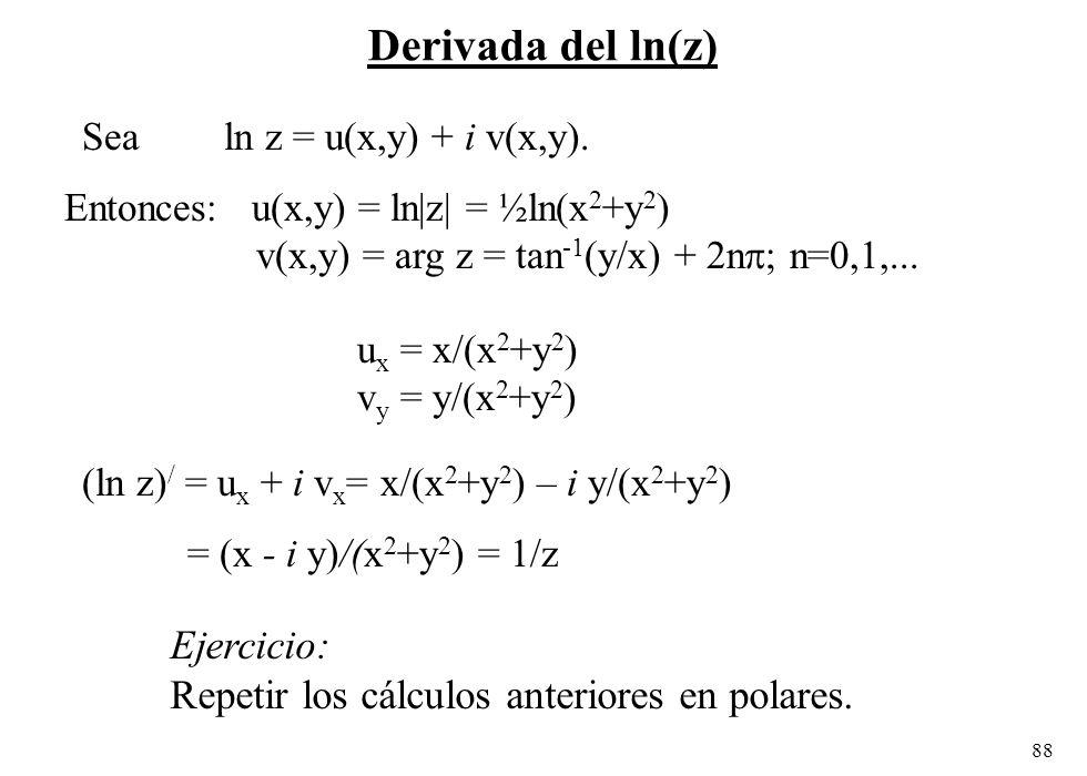 88 Derivada del ln(z) Sea ln z = u(x,y) + i v(x,y). Entonces: u(x,y) = ln|z| = ½ln(x 2 +y 2 ) v(x,y) = arg z = tan -1 (y/x) + 2n ; n=0,1,... u x = x/(