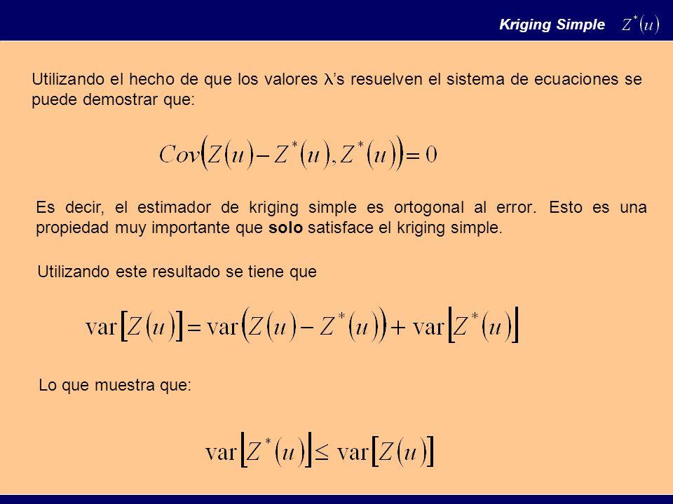 Utilizando el hecho de que los valores s resuelven el sistema de ecuaciones se puede demostrar que: Es decir, el estimador de kriging simple es ortogonal al error.