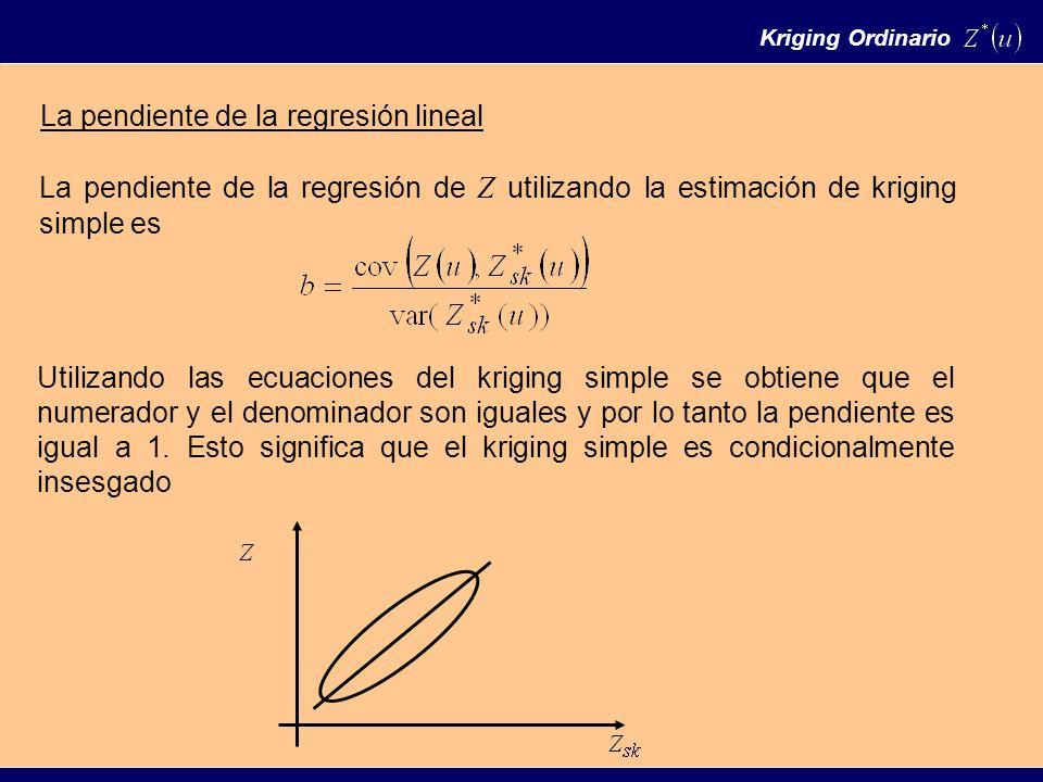 La pendiente de la regresión lineal La pendiente de la regresión de Z utilizando la estimación de kriging simple es Utilizando las ecuaciones del kriging simple se obtiene que el numerador y el denominador son iguales y por lo tanto la pendiente es igual a 1.