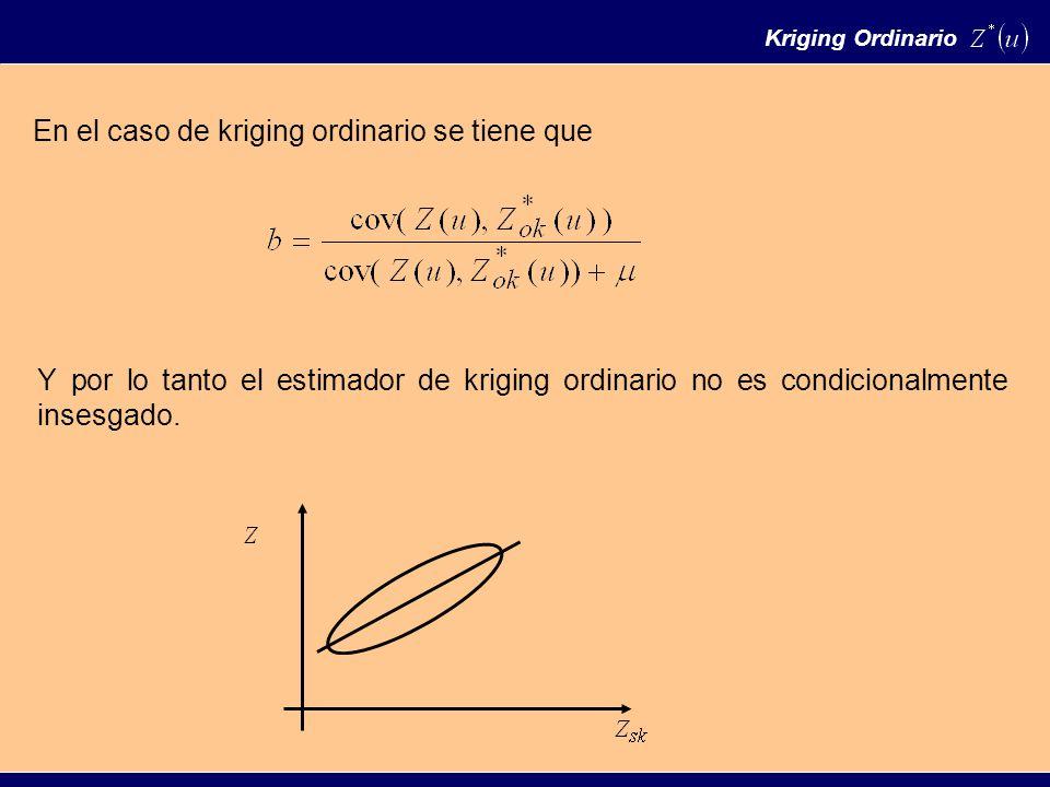 En el caso de kriging ordinario se tiene que Kriging Ordinario Y por lo tanto el estimador de kriging ordinario no es condicionalmente insesgado.