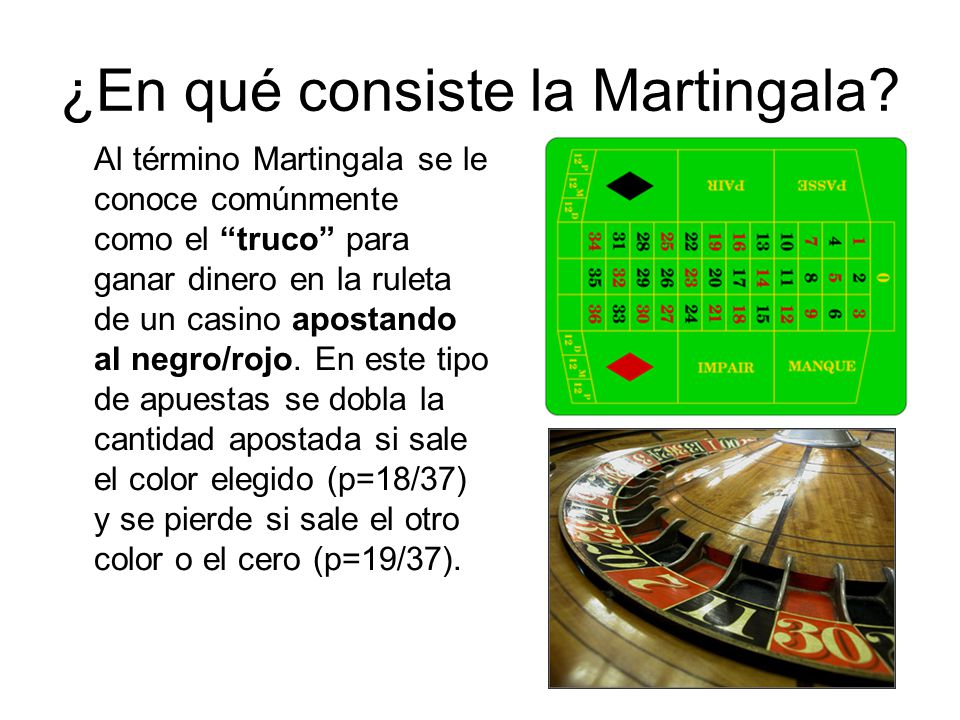 ¿En qué consiste la Martingala? Al término Martingala se le conoce comúnmente como el truco para ganar dinero en la ruleta de un casino apostando al n