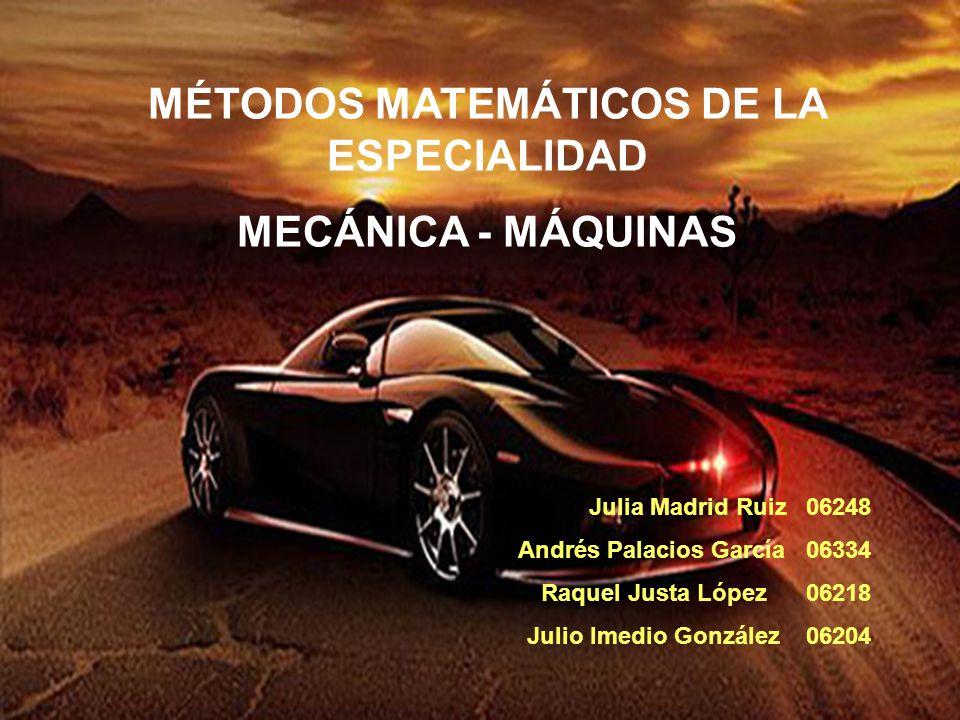 Julia Madrid Ruiz 06248 Andrés Palacios García 06334 Raquel Justa López 06218 Julio Imedio González 06204 MÉTODOS MATEMÁTICOS DE LA ESPECIALIDAD MECÁN