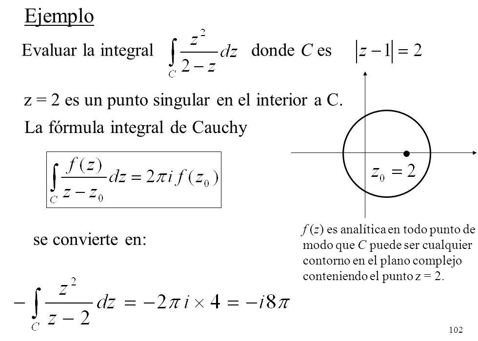 102 Ejemplo Evaluar la integral donde C es z = 2 es un punto singular en el interior a C. se convierte en: La fórmula integral de Cauchy f (z) es anal