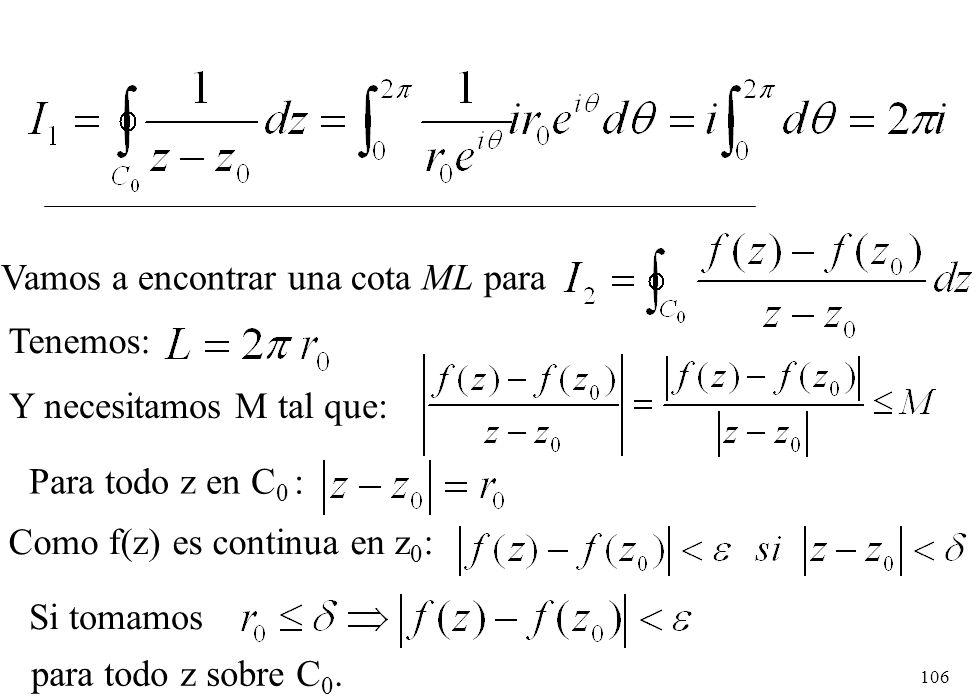 106 Vamos a encontrar una cota ML para Tenemos: Y necesitamos M tal que: Para todo z en C 0 : Como f(z) es continua en z 0 : Si tomamos para todo z so