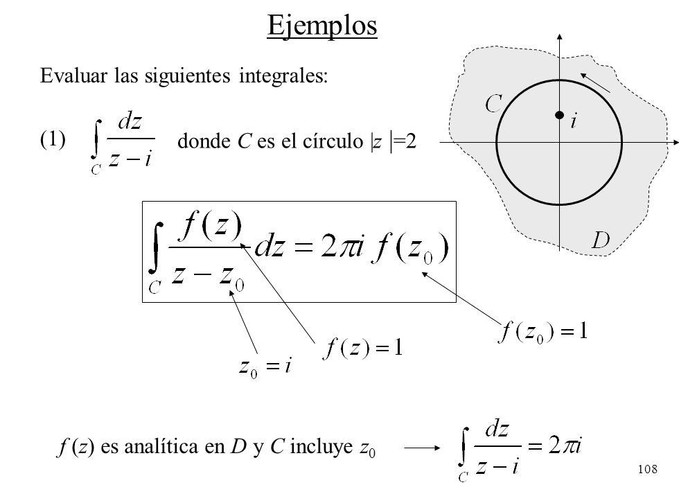 108 Ejemplos Evaluar las siguientes integrales: (1) donde C es el círculo  z   =2 f (z) es analítica en D y C incluye z 0