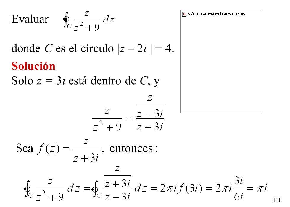 111 Evaluar donde C es el círculo  z – 2i   = 4. Solución Solo z = 3i está dentro de C, y
