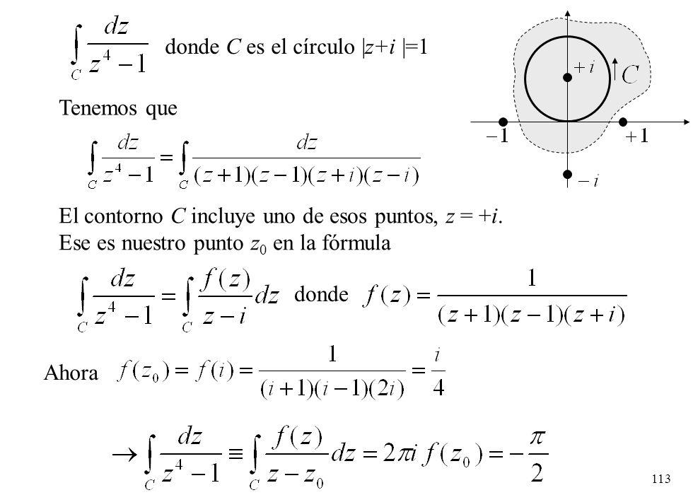 113 Tenemos que El contorno C incluye uno de esos puntos, z = +i. Ese es nuestro punto z 0 en la fórmula donde Ahora donde C es el círculo  z+i  =1