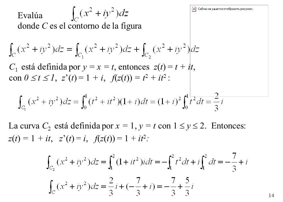 14 Evalúa donde C es el contorno de la figura C 1 está definida por y = x = t, entonces z(t) = t + it, con 0 t 1, z(t) = 1 + i, f(z(t)) = t 2 + it 2 :