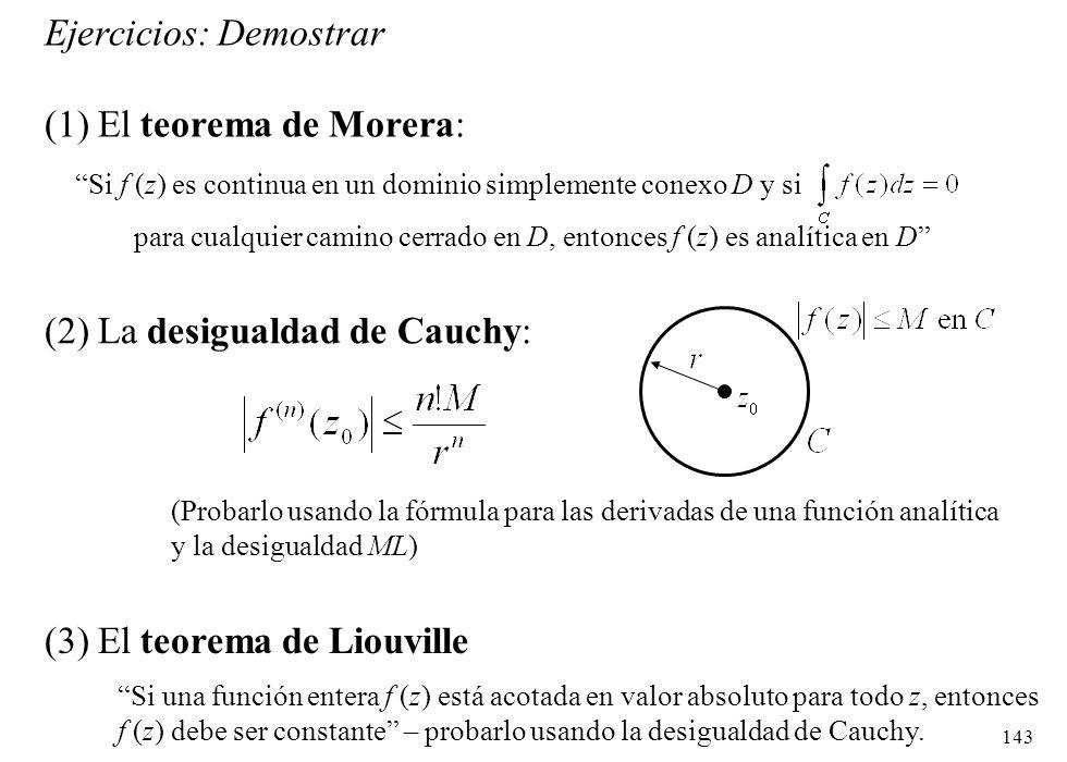 143 Ejercicios: Demostrar (1) El teorema de Morera: (2) La desigualdad de Cauchy: Si f (z) es continua en un dominio simplemente conexo D y si para cu