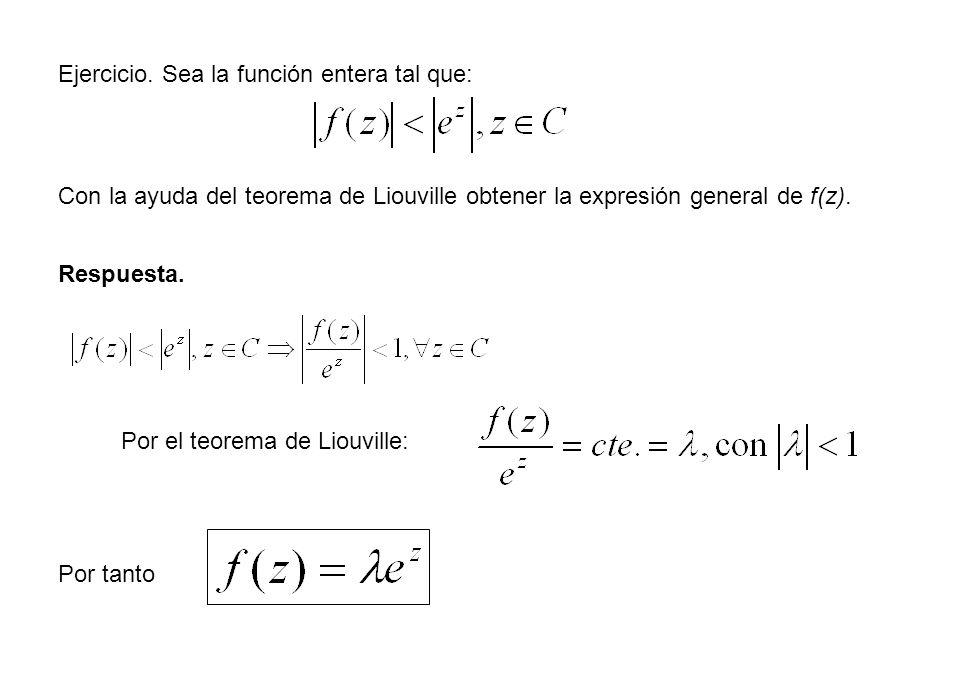 Ejercicio. Sea la función entera tal que: Con la ayuda del teorema de Liouville obtener la expresión general de f(z). Respuesta. Por el teorema de Lio