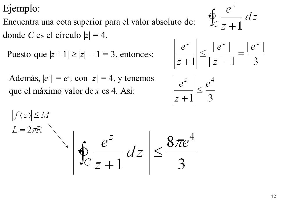 42 Ejemplo: Encuentra una cota superior para el valor absoluto de: donde C es el círculo  z  = 4. Puesto que  z +1   z  1 = 3, entonces: Además,  e z