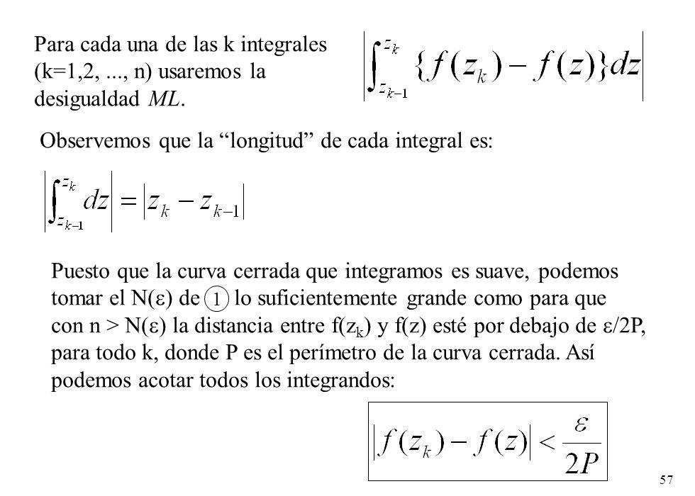 57 Para cada una de las k integrales (k=1,2,..., n) usaremos la desigualdad ML. Observemos que la longitud de cada integral es: Puesto que la curva ce