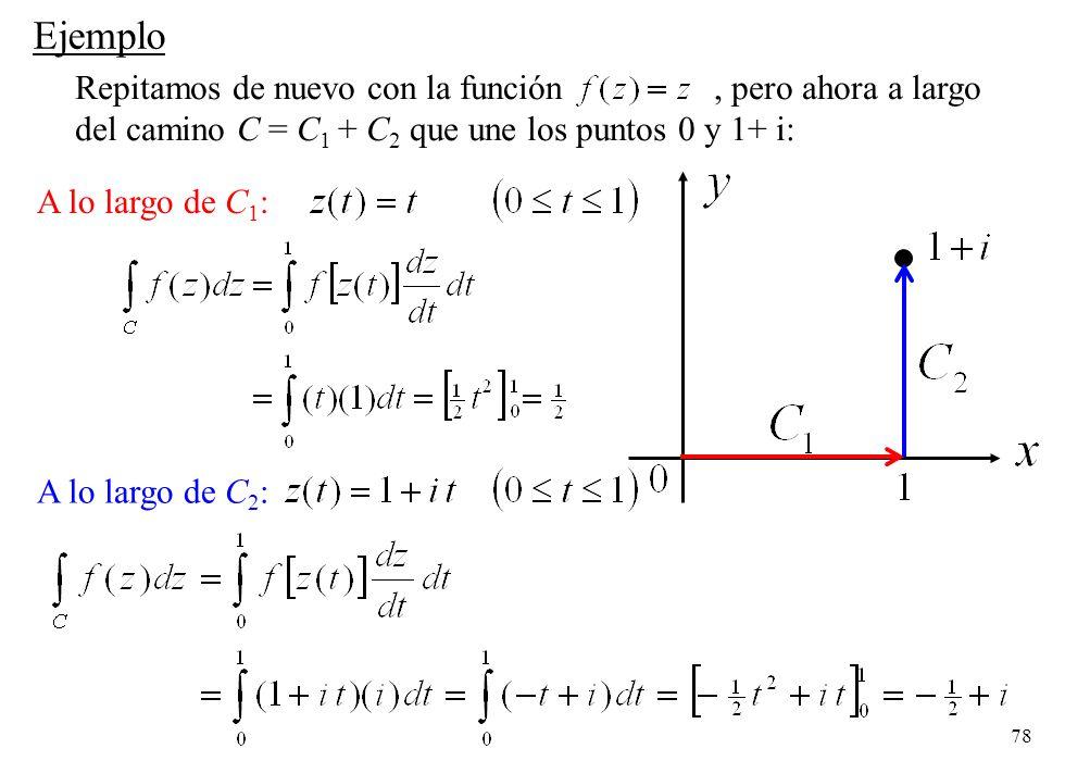 78 A lo largo de C 2 : Ejemplo Repitamos de nuevo con la función, pero ahora a largo del camino C = C 1 + C 2 que une los puntos 0 y 1+ i: A lo largo