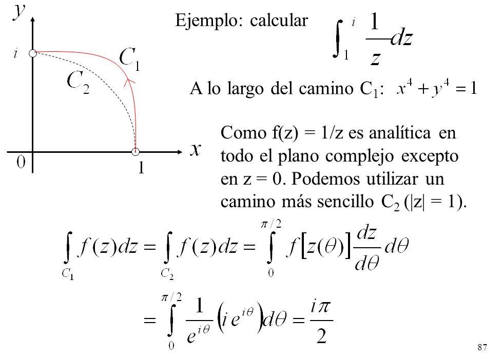 87 Ejemplo: calcular A lo largo del camino C 1 : Como f(z) = 1/z es analítica en todo el plano complejo excepto en z = 0. Podemos utilizar un camino m